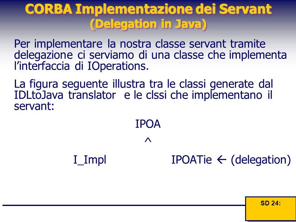 CORBA Implementazione dei Servant (Delegation in Java) Per implementare la nostra classe servant tramite delegazione ci serviamo di una classe che imp