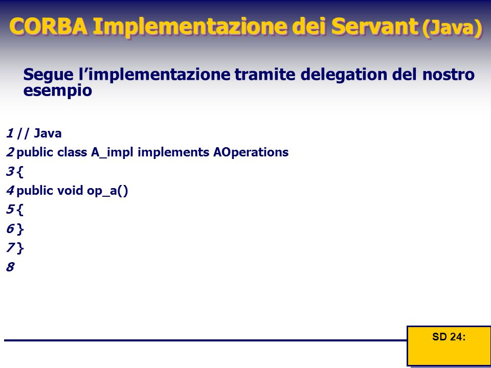 CORBA Implementazione dei Servant (Java) Segue l'implementazione tramite delegation del nostro esempio 1 // Java 2 public class A_impl implements AOperations 3 { 4 public void op_a() 5 { 6 } 7 } 8 SD 24: