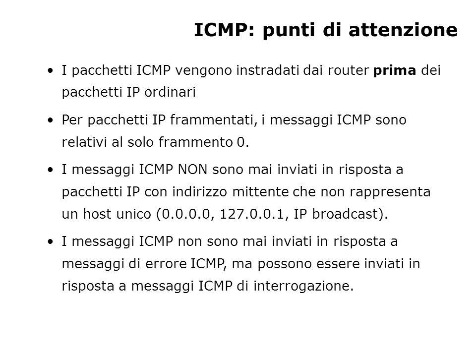 ICMP: punti di attenzione I pacchetti ICMP vengono instradati dai router prima dei pacchetti IP ordinari Per pacchetti IP frammentati, i messaggi ICMP sono relativi al solo frammento 0.