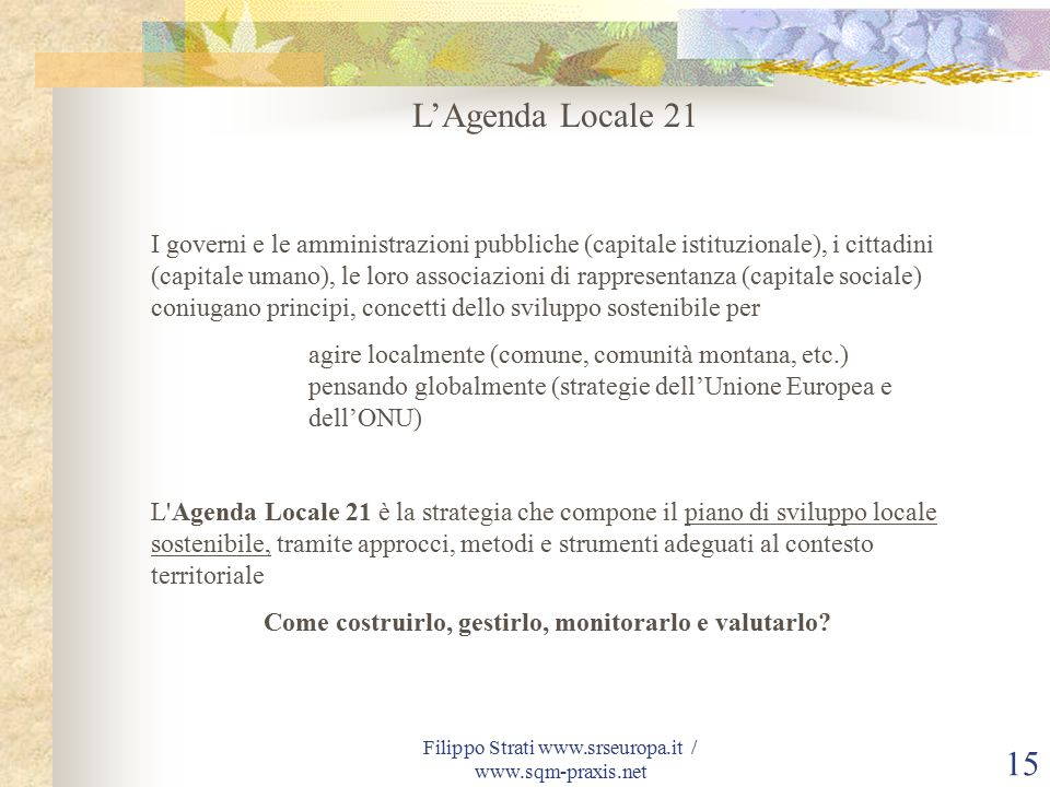 Filippo Strati www.srseuropa.it / www.sqm-praxis.net 15 L'Agenda Locale 21 I governi e le amministrazioni pubbliche (capitale istituzionale), i cittadini (capitale umano), le loro associazioni di rappresentanza (capitale sociale) coniugano principi, concetti dello sviluppo sostenibile per agire localmente (comune, comunità montana, etc.) pensando globalmente (strategie dell'Unione Europea e dell'ONU) L Agenda Locale 21 è la strategia che compone il piano di sviluppo locale sostenibile, tramite approcci, metodi e strumenti adeguati al contesto territoriale Come costruirlo, gestirlo, monitorarlo e valutarlo