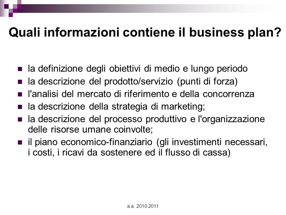 a.a. 2010 2011 Quali informazioni contiene il business plan? la definizione degli obiettivi di medio e lungo periodo la descrizione del prodotto/servi