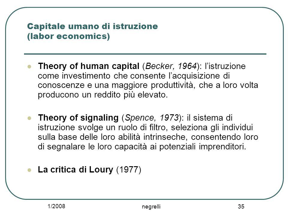 1/2008 negrelli 35 Capitale umano di istruzione (labor economics) Theory of human capital (Becker, 1964): l'istruzione come investimento che consente l'acquisizione di conoscenze e una maggiore produttività, che a loro volta producono un reddito più elevato.