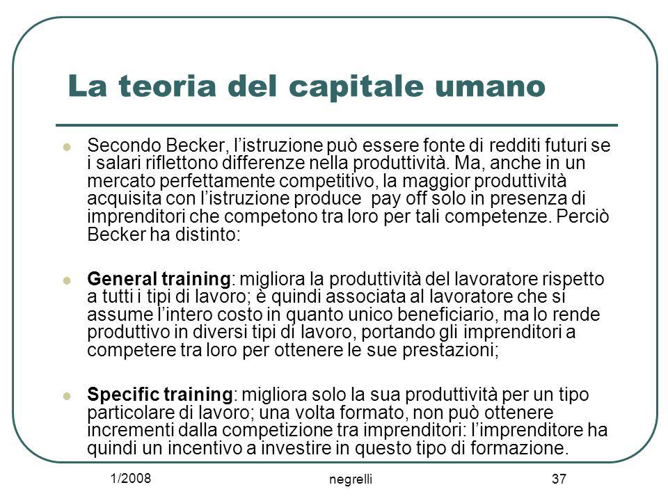 1/2008 negrelli 37 La teoria del capitale umano Secondo Becker, l'istruzione può essere fonte di redditi futuri se i salari riflettono differenze nella produttività.