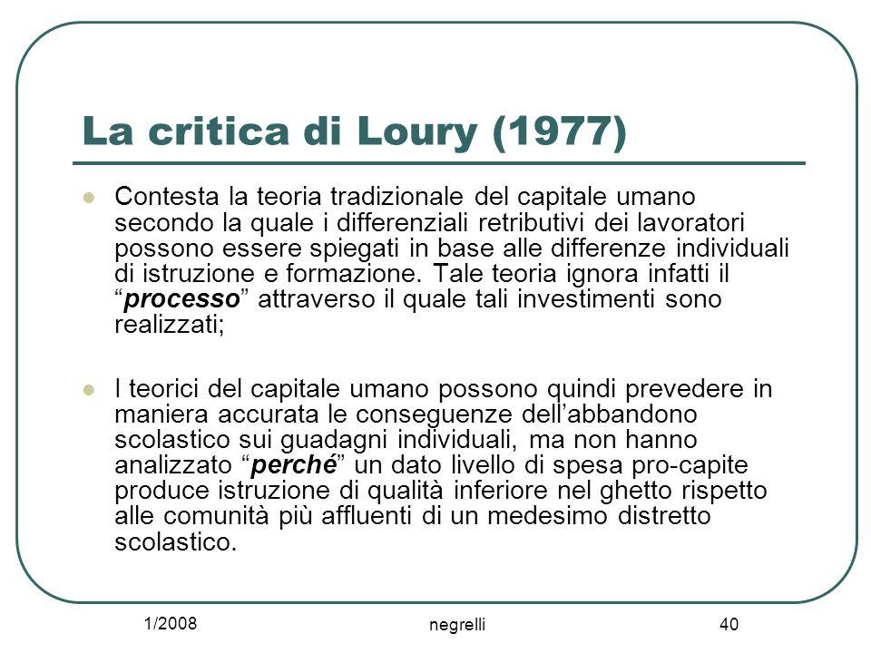 1/2008 negrelli 40 La critica di Loury (1977) Contesta la teoria tradizionale del capitale umano secondo la quale i differenziali retributivi dei lavoratori possono essere spiegati in base alle differenze individuali di istruzione e formazione.