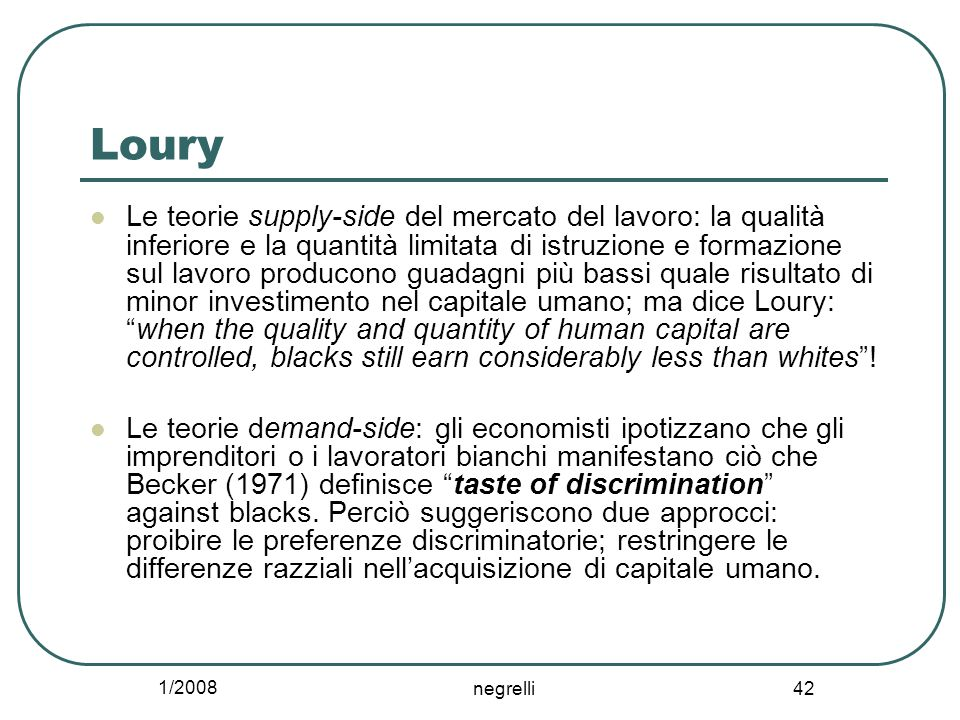 1/2008 negrelli 42 Loury Le teorie supply-side del mercato del lavoro: la qualità inferiore e la quantità limitata di istruzione e formazione sul lavoro producono guadagni più bassi quale risultato di minor investimento nel capitale umano; ma dice Loury: when the quality and quantity of human capital are controlled, blacks still earn considerably less than whites .