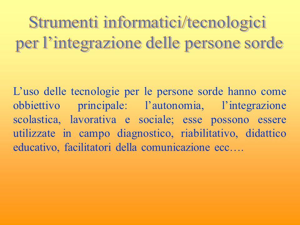 L'uso delle tecnologie per le persone sorde hanno come obbiettivo principale: l'autonomia, l'integrazione scolastica, lavorativa e sociale; esse posso