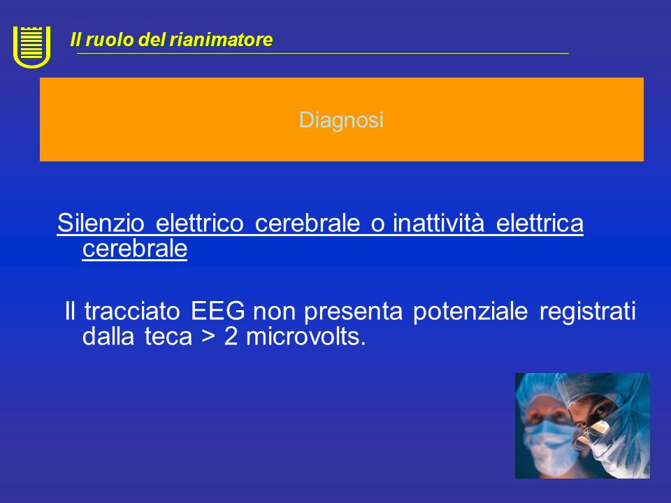 Diagnosi Bambini di età inferiore ad un anno Presenza di fattori concomitanti in grado di interferire con il quadro clinico Assenza di diagnosi eziopatogenetica certa Situazioni cliniche che impediscono l'esecuzione dei riflessi di tronco Situazioni cliniche che impediscono l'esecuzione dell'EEG Il ruolo del rianimatore Situazioni che richiedono indagini di FLUSSO CEREBRALE Traumatismi cranio-facciali Alterazioni anatomiche
