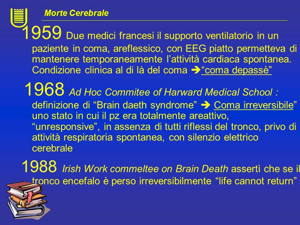 In Italia : Legge n° 578 del 29/12/1993 :Norme per l'accertamento e la certificazione di morte DM n ° 582 del 22/08/1994 : Regolamento recante le modalità per l'accertamento e la certificazione di morte Si definisce la morte cerebrale, i criteri diagnostici e le modalità di accertamento Per quanto sia ben definita, il processo culturale di accettazione della morte a cuore battente è ancora in corso