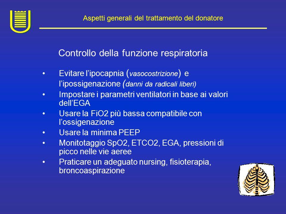 Aspetti generali del trattamento del donatore Controllo della funzione cardiocircolatoria Frequente l'ipovolemia con ipotensione e depressione della funzione cardiaca sia per la perdita dei meccanismi di regolazione cardiovascolare che per la poliuria Controllare: PAM (80-90 mmHg), PCV 86-10 cmH2O), FC (80-1007min), diursi (1ml/Kg/h), ritmo cardiaco, perfusione periferica Monitoraggio emodinamico invasivo: GC, resistenza periferiche ( Swan-Ganz, PiCCO) Fluidoterapia: soluzioni osmotiche, plasma- expanders Supporto con farmaci inotropi: Dobutamina e noradrenalina Controllo di eventuali aritmie (farmaci cardioversione elettrica)