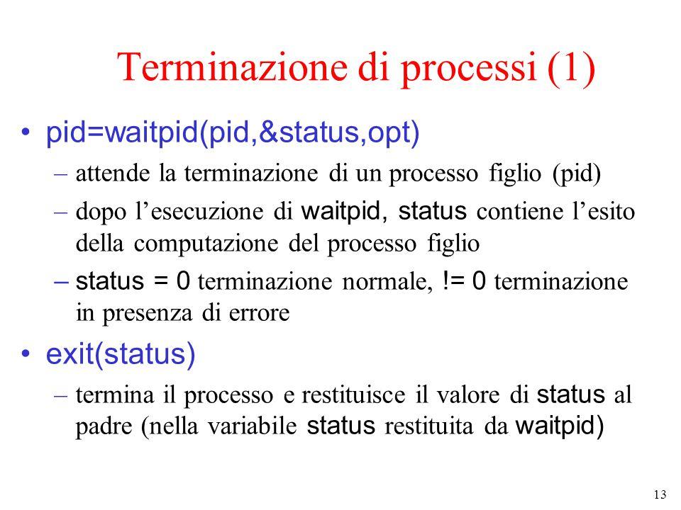 13 Terminazione di processi (1) pid=waitpid(pid,&status,opt) –attende la terminazione di un processo figlio (pid) –dopo l'esecuzione di waitpid, status contiene l'esito della computazione del processo figlio –status = 0 terminazione normale, != 0 terminazione in presenza di errore exit(status) –termina il processo e restituisce il valore di status al padre (nella variabile status restituita da waitpid)