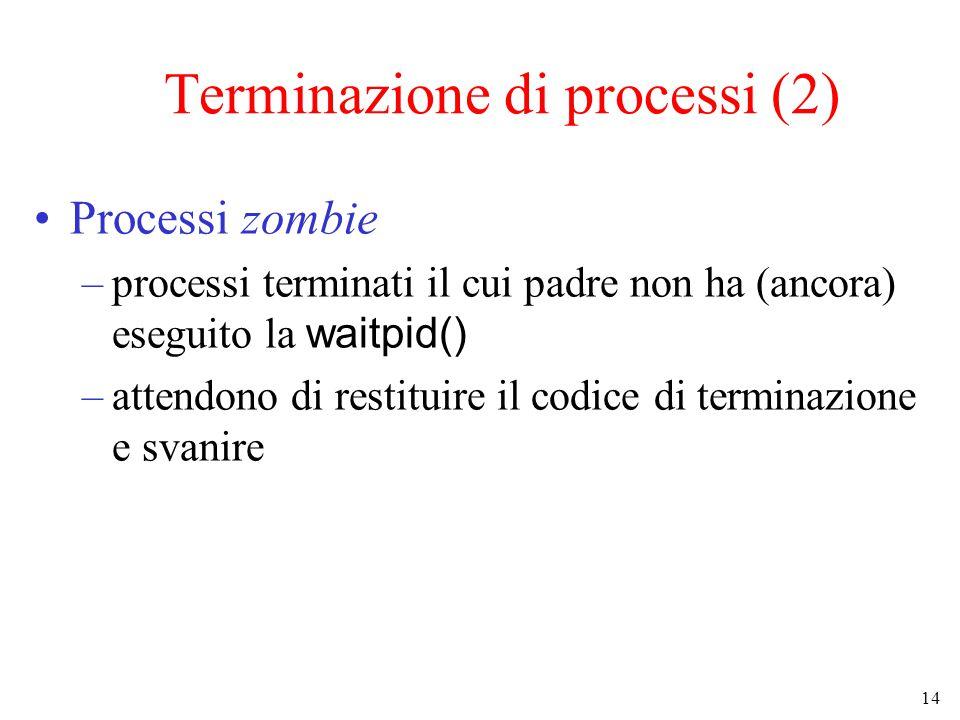 14 Terminazione di processi (2) Processi zombie –processi terminati il cui padre non ha (ancora) eseguito la waitpid() –attendono di restituire il codice di terminazione e svanire