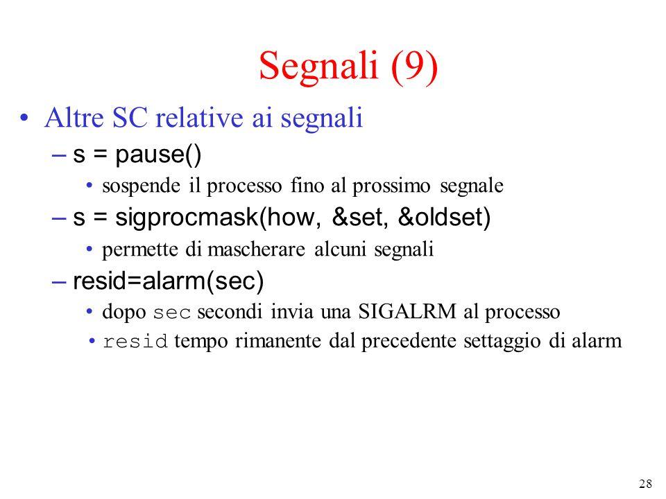 28 Segnali (9) Altre SC relative ai segnali –s = pause() sospende il processo fino al prossimo segnale –s = sigprocmask(how, &set, &oldset) permette di mascherare alcuni segnali –resid=alarm(sec) dopo sec secondi invia una SIGALRM al processo resid tempo rimanente dal precedente settaggio di alarm