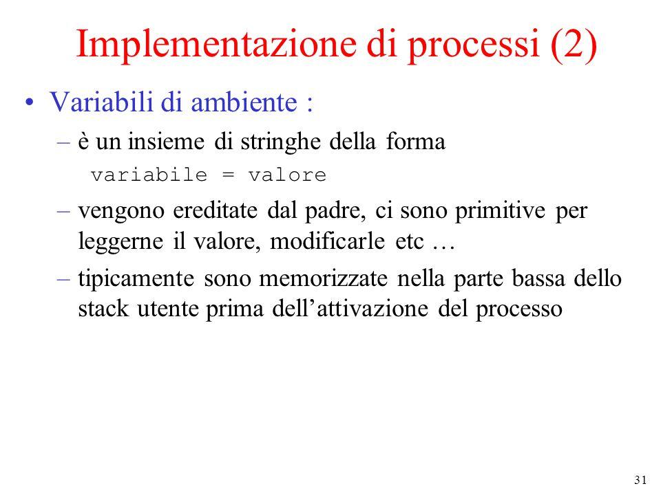31 Implementazione di processi (2) Variabili di ambiente : –è un insieme di stringhe della forma variabile = valore –vengono ereditate dal padre, ci sono primitive per leggerne il valore, modificarle etc … –tipicamente sono memorizzate nella parte bassa dello stack utente prima dell'attivazione del processo