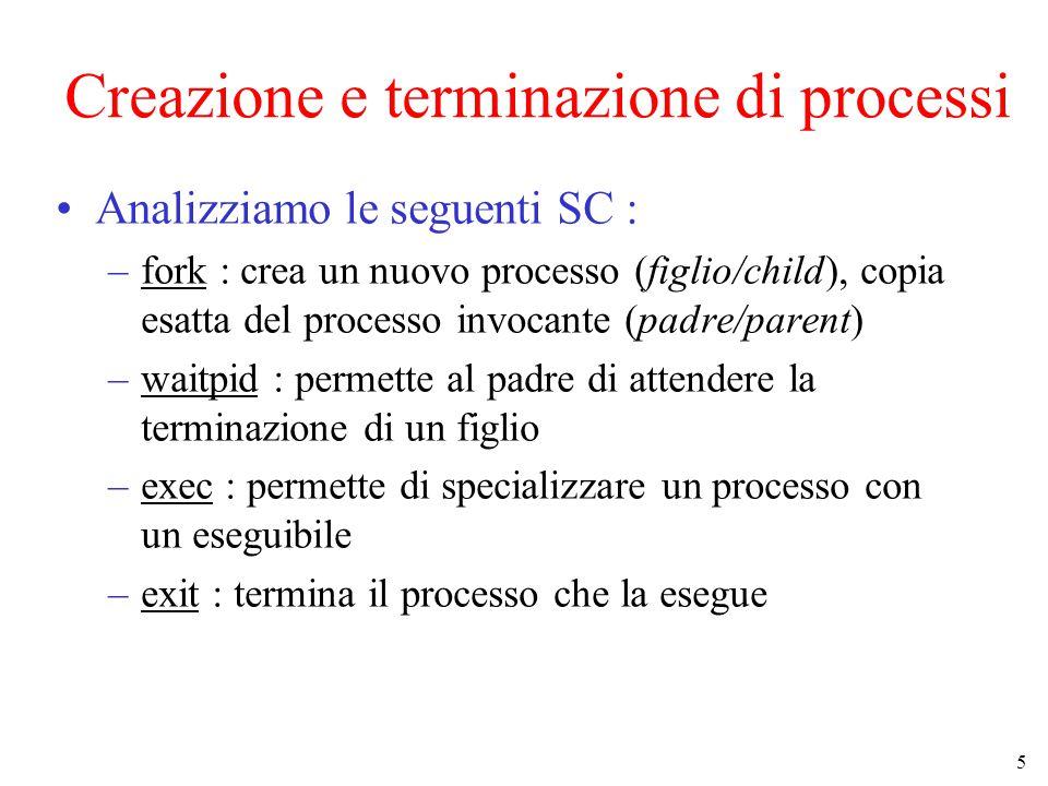 6 Creazione di Processi Avviene in due passi fork() + execve() x = fork() –crea una copia esatta del processo invocante testo, dati, stack, descrittore dei file aperti –viene generato un un nuovo pid (PID) per il processo figlio –se ha successo, restituisce x=0 nel processo figlio ed x uguale al PID del figlio nel processo padre –se fallisce, restituisce x=-1 es.