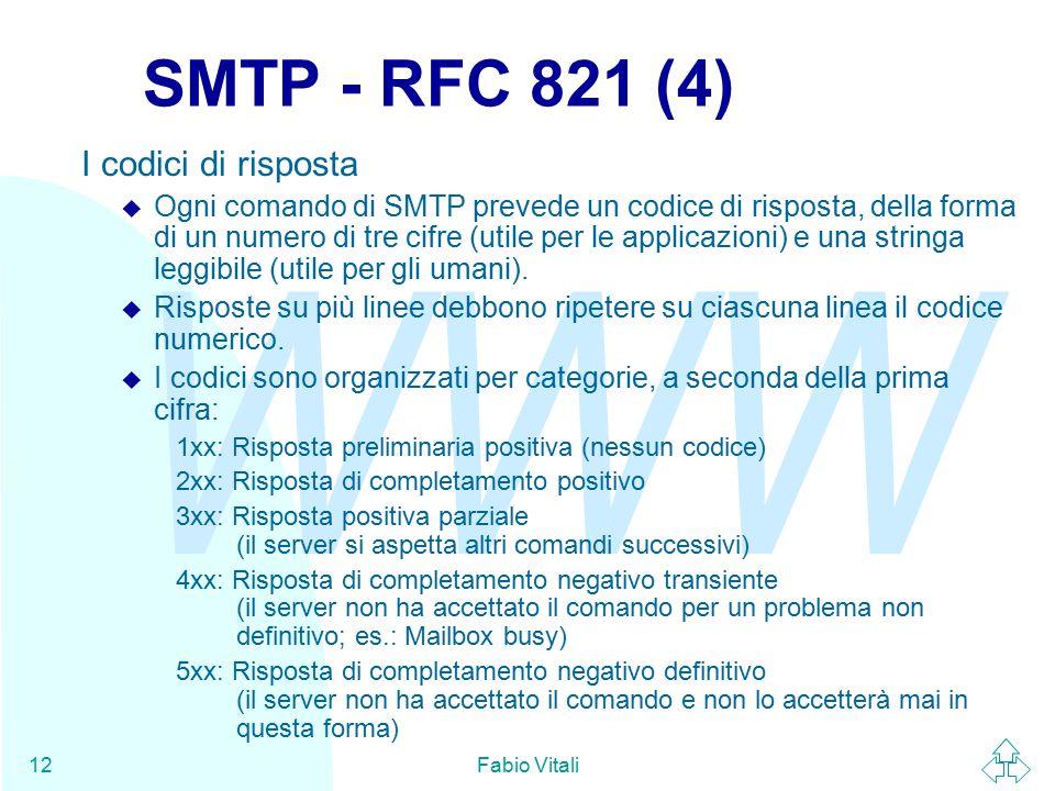 WWW Fabio Vitali12 SMTP - RFC 821 (4) I codici di risposta u Ogni comando di SMTP prevede un codice di risposta, della forma di un numero di tre cifre (utile per le applicazioni) e una stringa leggibile (utile per gli umani).