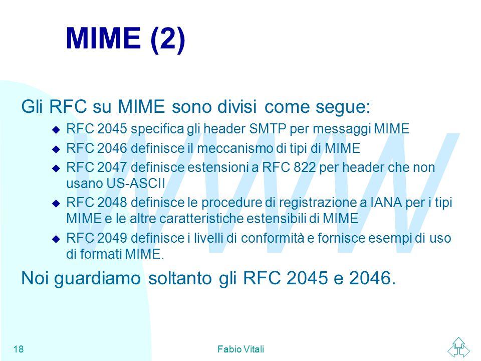 WWW Fabio Vitali18 MIME (2) Gli RFC su MIME sono divisi come segue: u RFC 2045 specifica gli header SMTP per messaggi MIME u RFC 2046 definisce il meccanismo di tipi di MIME u RFC 2047 definisce estensioni a RFC 822 per header che non usano US-ASCII u RFC 2048 definisce le procedure di registrazione a IANA per i tipi MIME e le altre caratteristiche estensibili di MIME u RFC 2049 definisce i livelli di conformità e fornisce esempi di uso di formati MIME.