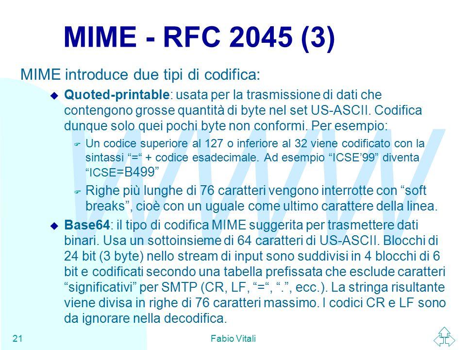 WWW Fabio Vitali21 MIME - RFC 2045 (3) MIME introduce due tipi di codifica: u Quoted-printable: usata per la trasmissione di dati che contengono grosse quantità di byte nel set US-ASCII.