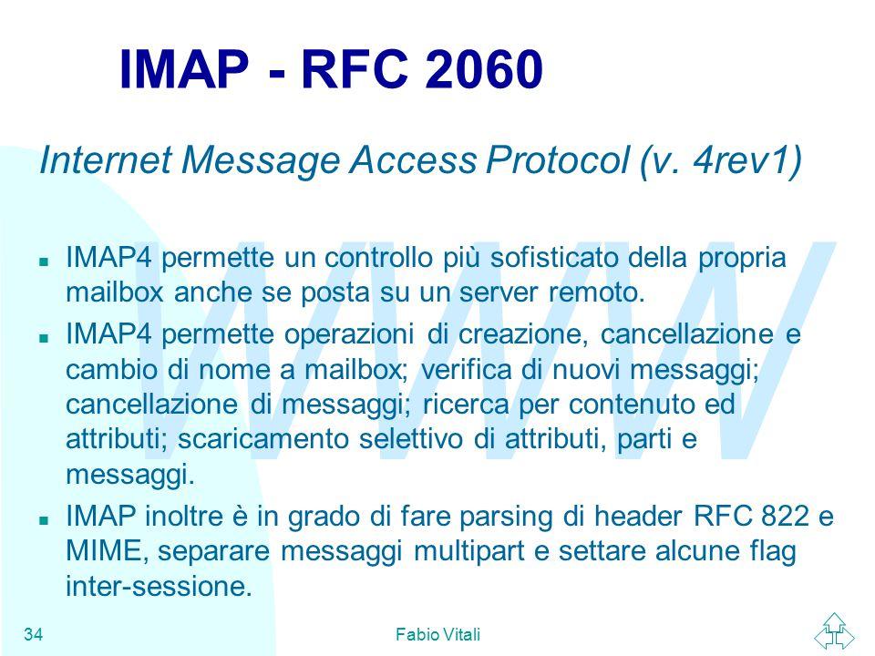 WWW Fabio Vitali34 IMAP - RFC 2060 Internet Message Access Protocol (v. 4rev1) n IMAP4 permette un controllo più sofisticato della propria mailbox anc