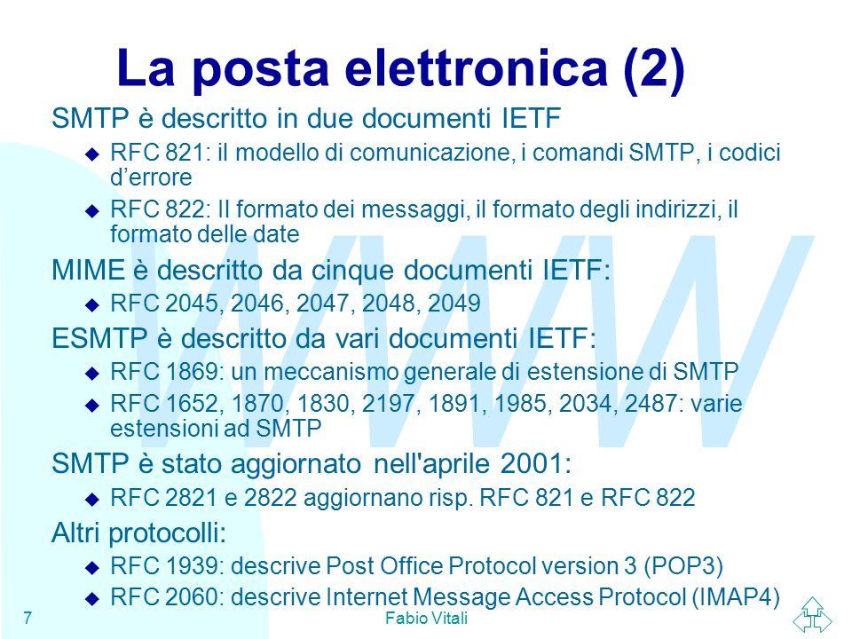 WWW Fabio Vitali7 La posta elettronica (2) SMTP è descritto in due documenti IETF u RFC 821: il modello di comunicazione, i comandi SMTP, i codici d'errore u RFC 822: Il formato dei messaggi, il formato degli indirizzi, il formato delle date MIME è descritto da cinque documenti IETF: u RFC 2045, 2046, 2047, 2048, 2049 ESMTP è descritto da vari documenti IETF: u RFC 1869: un meccanismo generale di estensione di SMTP u RFC 1652, 1870, 1830, 2197, 1891, 1985, 2034, 2487: varie estensioni ad SMTP SMTP è stato aggiornato nell aprile 2001: u RFC 2821 e 2822 aggiornano risp.