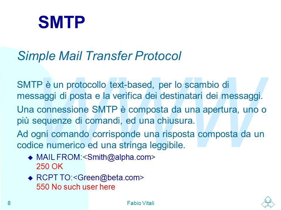 WWW Fabio Vitali8 SMTP Simple Mail Transfer Protocol SMTP è un protocollo text-based, per lo scambio di messaggi di posta e la verifica dei destinatari dei messaggi.