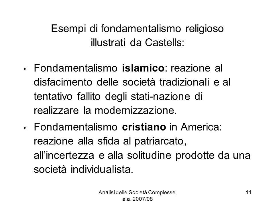 Analisi delle Società Complesse, a.a. 2007/08 11 Esempi di fondamentalismo religioso illustrati da Castells: Fondamentalismo islamico: reazione al dis