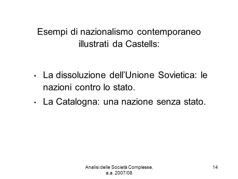 Analisi delle Società Complesse, a.a. 2007/08 14 Esempi di nazionalismo contemporaneo illustrati da Castells: La dissoluzione dell'Unione Sovietica: l