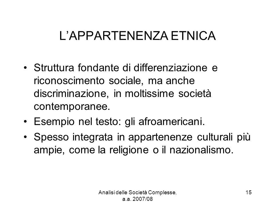 Analisi delle Società Complesse, a.a. 2007/08 15 L'APPARTENENZA ETNICA Struttura fondante di differenziazione e riconoscimento sociale, ma anche discr