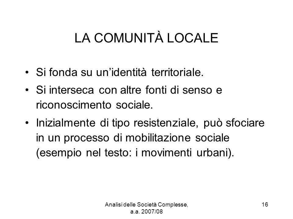 Analisi delle Società Complesse, a.a. 2007/08 16 LA COMUNITÀ LOCALE Si fonda su un'identità territoriale. Si interseca con altre fonti di senso e rico