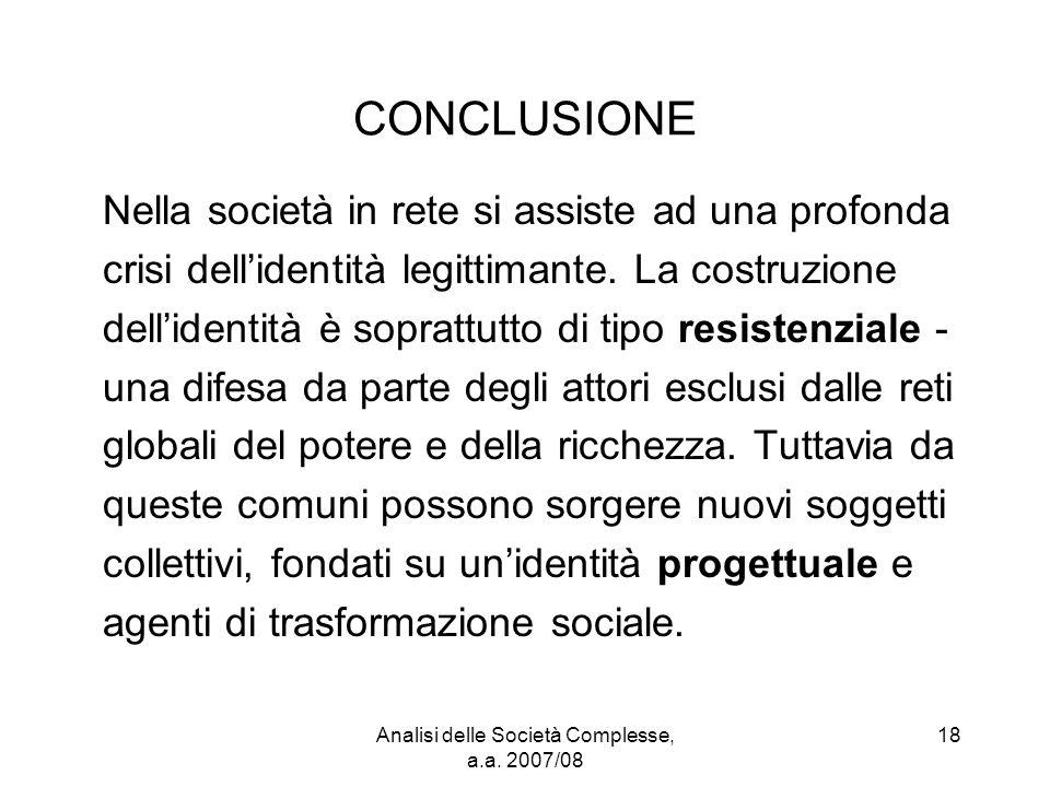Analisi delle Società Complesse, a.a. 2007/08 18 CONCLUSIONE Nella società in rete si assiste ad una profonda crisi dell'identità legittimante. La cos