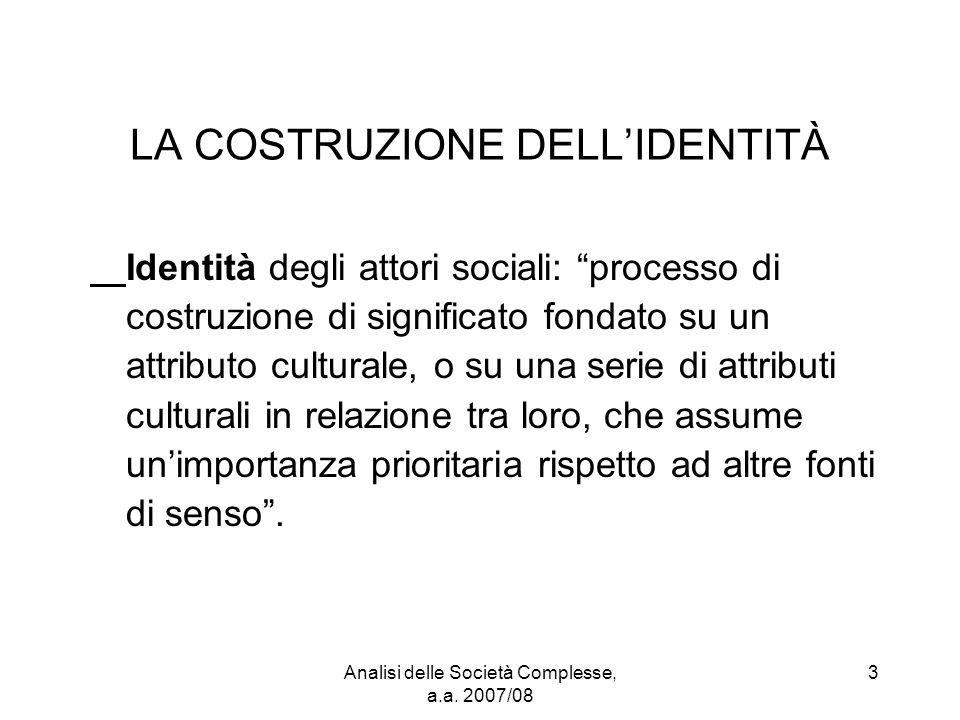 """Analisi delle Società Complesse, a.a. 2007/08 3 LA COSTRUZIONE DELL'IDENTITÀ Identità degli attori sociali: """"processo di costruzione di significato fo"""