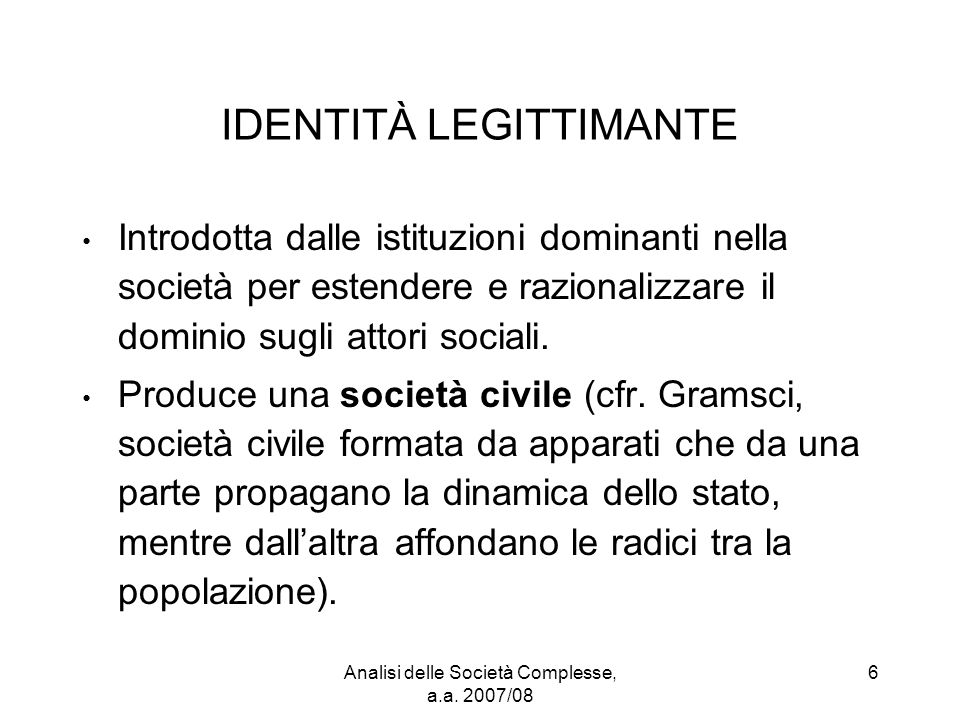 Analisi delle Società Complesse, a.a. 2007/08 6 IDENTITÀ LEGITTIMANTE Introdotta dalle istituzioni dominanti nella società per estendere e razionalizz
