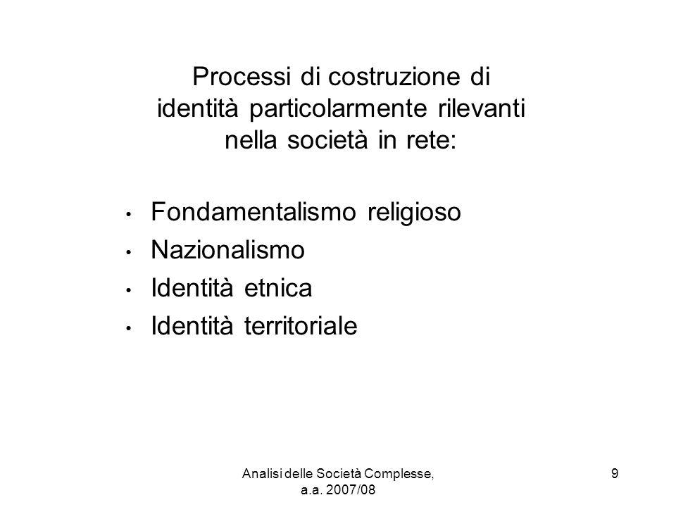 Analisi delle Società Complesse, a.a. 2007/08 9 Processi di costruzione di identità particolarmente rilevanti nella società in rete: Fondamentalismo r