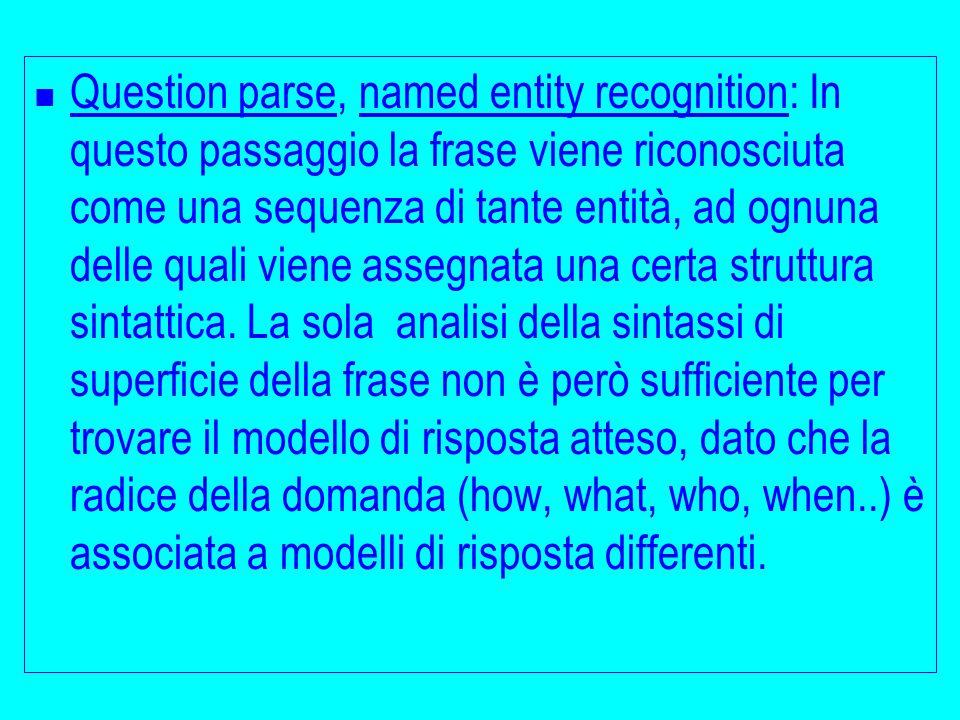 Question parse, named entity recognition: In questo passaggio la frase viene riconosciuta come una sequenza di tante entità, ad ognuna delle quali viene assegnata una certa struttura sintattica.