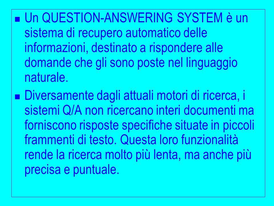 Un QUESTION-ANSWERING SYSTEM è un sistema di recupero automatico delle informazioni, destinato a rispondere alle domande che gli sono poste nel lingua