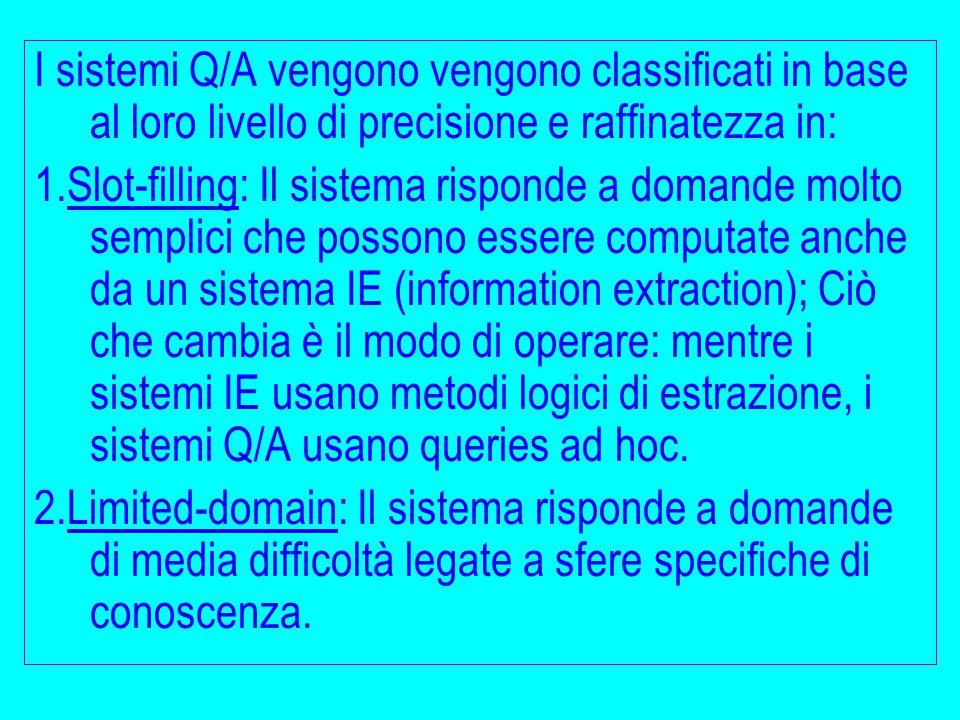 I sistemi Q/A vengono vengono classificati in base al loro livello di precisione e raffinatezza in: 1.Slot-filling: Il sistema risponde a domande molt