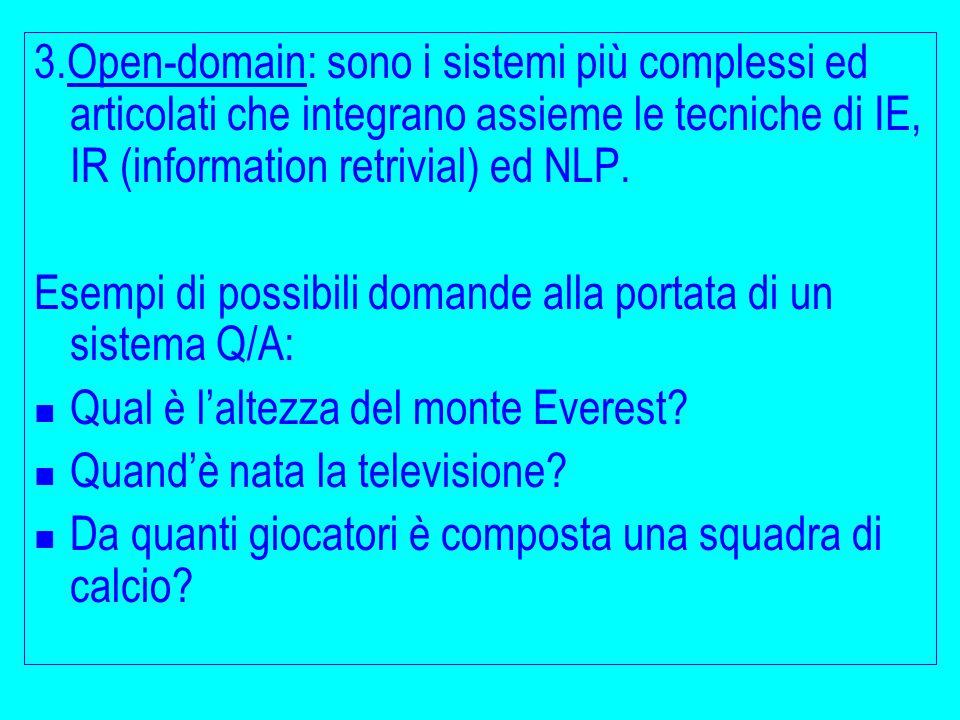3.Open-domain: sono i sistemi più complessi ed articolati che integrano assieme le tecniche di IE, IR (information retrivial) ed NLP. Esempi di possib