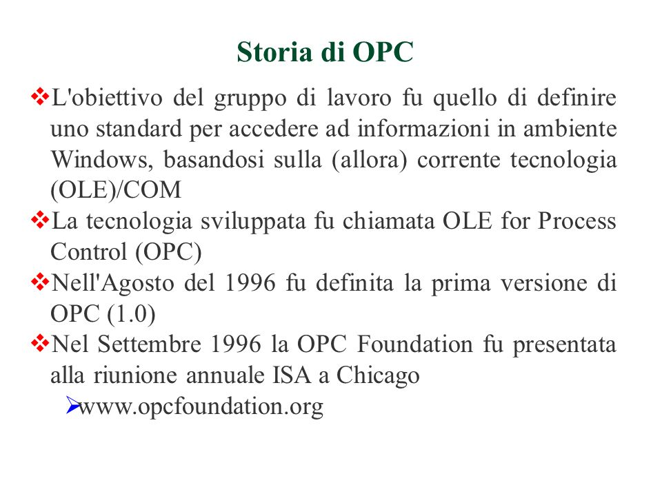 Storia di OPC  L obiettivo del gruppo di lavoro fu quello di definire uno standard per accedere ad informazioni in ambiente Windows, basandosi sulla (allora) corrente tecnologia (OLE)/COM  La tecnologia sviluppata fu chiamata OLE for Process Control (OPC)  Nell Agosto del 1996 fu definita la prima versione di OPC (1.0)  Nel Settembre 1996 la OPC Foundation fu presentata alla riunione annuale ISA a Chicago  www.opcfoundation.org