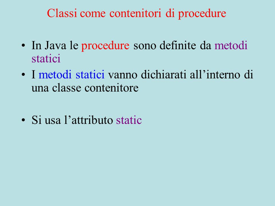 Classi come contenitori di procedure In Java le procedure sono definite da metodi statici I metodi statici vanno dichiarati all'interno di una classe contenitore Si usa l'attributo static