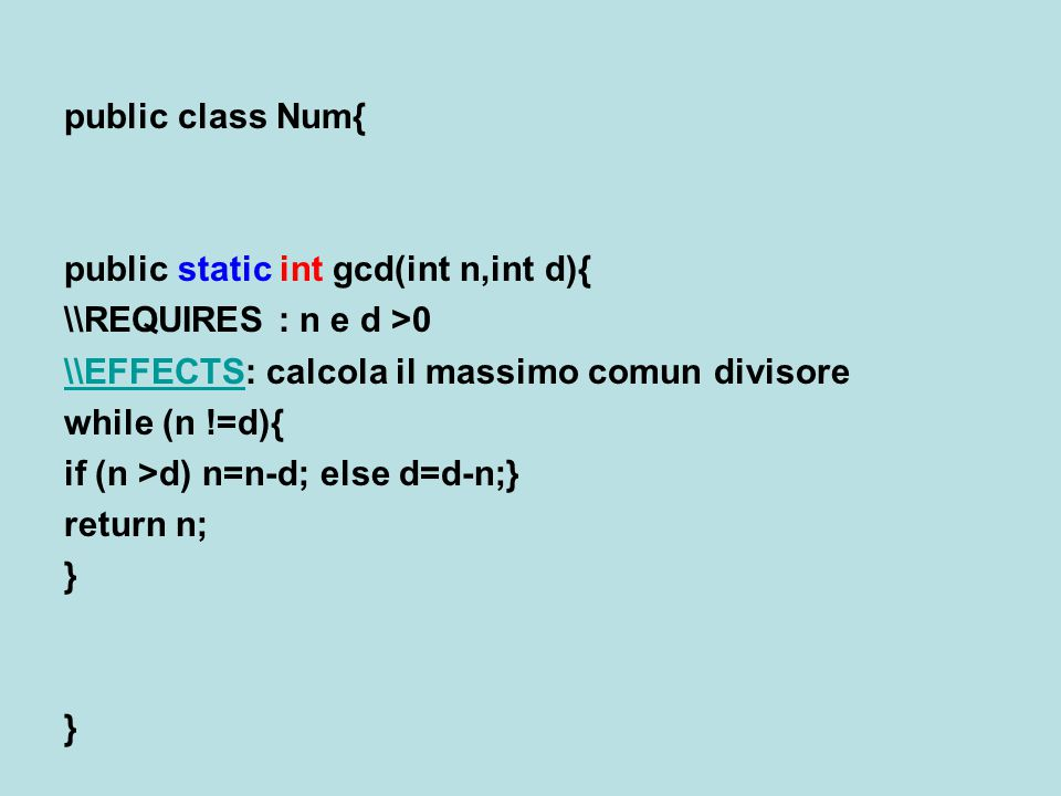 public class Num{ public static int gcd(int n,int d){ \\REQUIRES : n e d >0 \\EFFECTS\\EFFECTS: calcola il massimo comun divisore while (n !=d){ if (n
