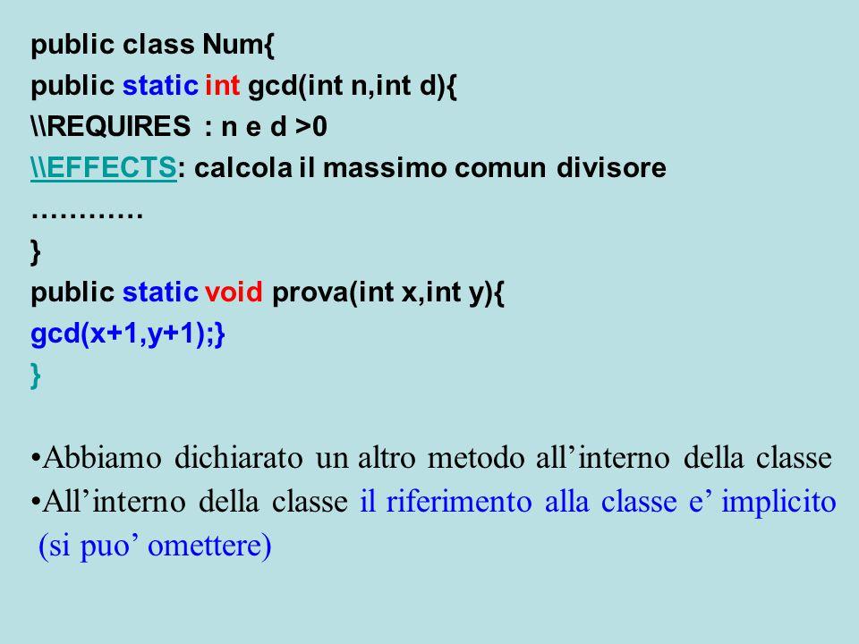 public class Num{ public static int gcd(int n,int d){ \\REQUIRES : n e d >0 \\EFFECTS\\EFFECTS: calcola il massimo comun divisore ………… } public static void prova(int x,int y){ gcd(x+1,y+1);} } Abbiamo dichiarato un altro metodo all'interno della classe All'interno della classe il riferimento alla classe e' implicito (si puo' omettere)
