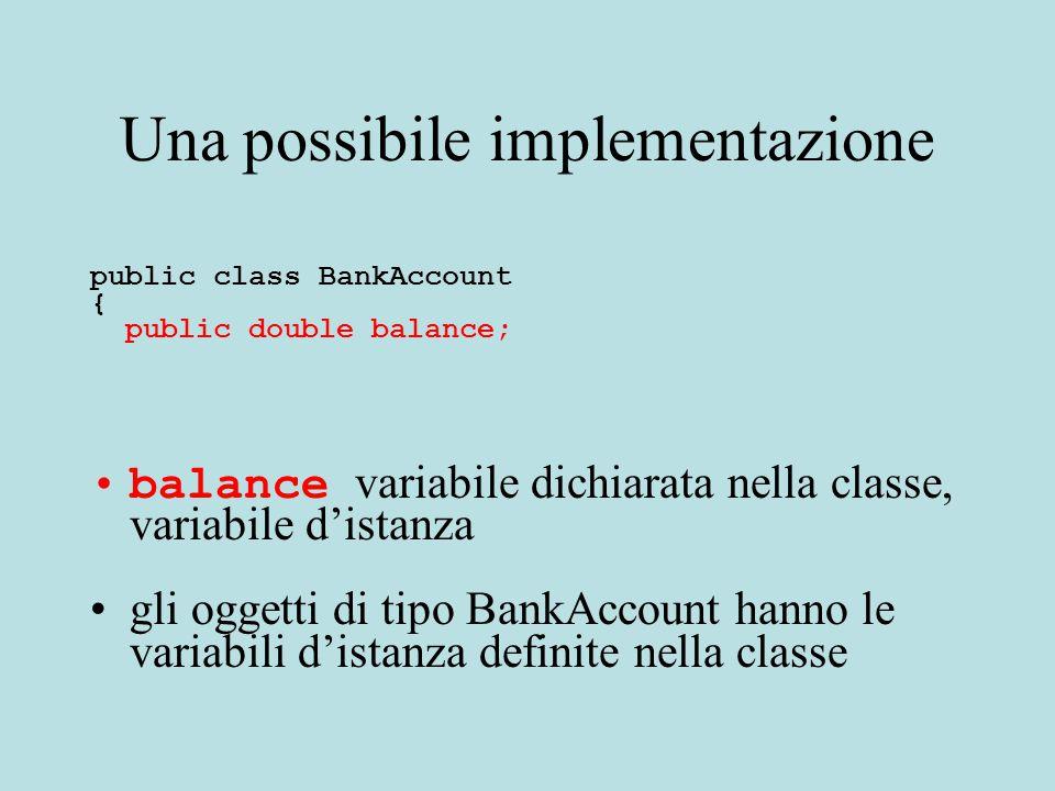 Una possibile implementazione public class BankAccount { public double balance; balance variabile dichiarata nella classe, variabile d'istanza gli oggetti di tipo BankAccount hanno le variabili d'istanza definite nella classe