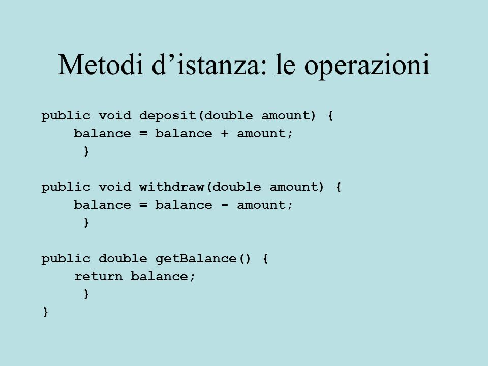 Metodi d'istanza: le operazioni public void deposit(double amount) { balance = balance + amount; } public void withdraw(double amount) { balance = balance - amount; } public double getBalance() { return balance; }