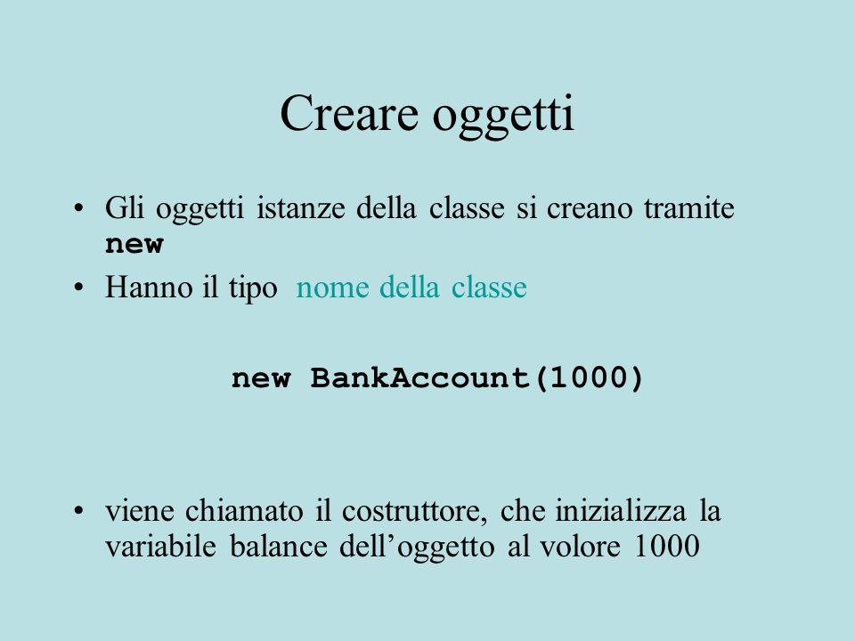 Creare oggetti Gli oggetti istanze della classe si creano tramite new Hanno il tipo nome della classe new BankAccount(1000) viene chiamato il costruttore, che inizializza la variabile balance dell'oggetto al volore 1000