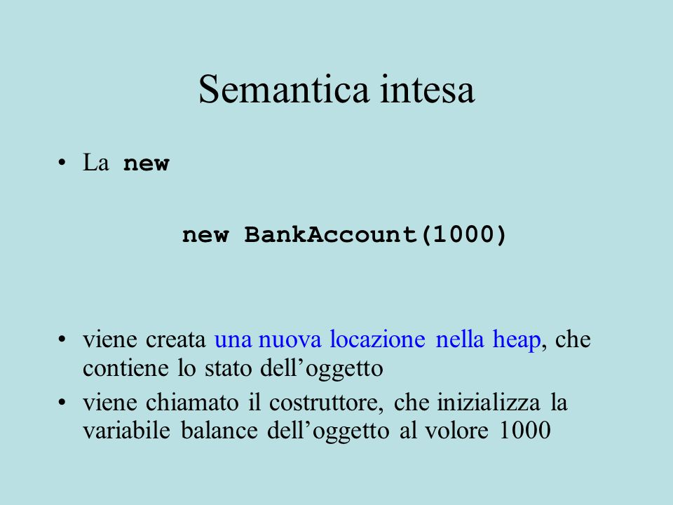 Semantica intesa La new new BankAccount(1000) viene creata una nuova locazione nella heap, che contiene lo stato dell'oggetto viene chiamato il costruttore, che inizializza la variabile balance dell'oggetto al volore 1000