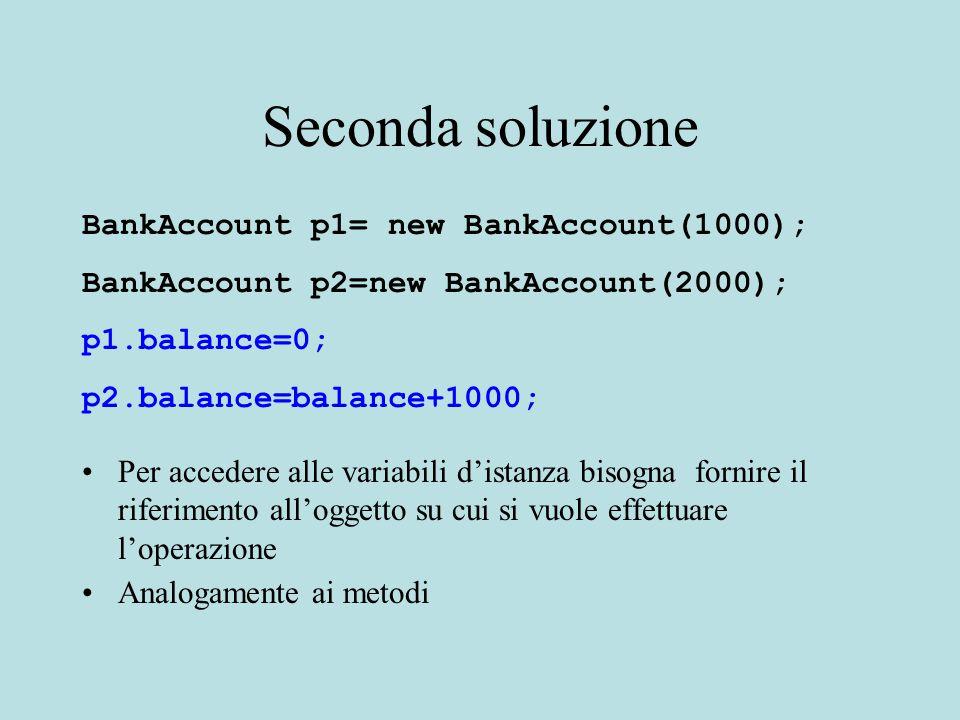 Seconda soluzione BankAccount p1= new BankAccount(1000); BankAccount p2=new BankAccount(2000); p1.balance=0; p2.balance=balance+1000; Per accedere alle variabili d'istanza bisogna fornire il riferimento all'oggetto su cui si vuole effettuare l'operazione Analogamente ai metodi