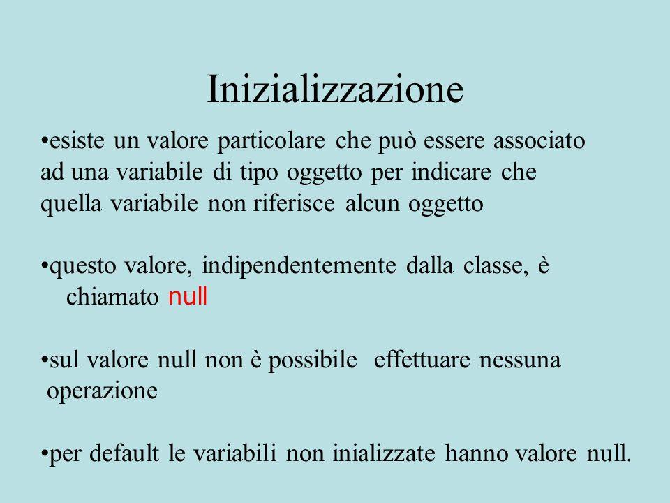 Inizializzazione esiste un valore particolare che può essere associato ad una variabile di tipo oggetto per indicare che quella variabile non riferisce alcun oggetto questo valore, indipendentemente dalla classe, è chiamato null sul valore null non è possibile effettuare nessuna operazione per default le variabili non inializzate hanno valore null.
