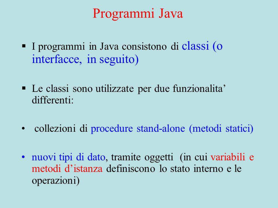Programmi Java  I programmi in Java consistono di classi (o interfacce, in seguito)  Le classi sono utilizzate per due funzionalita' differenti: collezioni di procedure stand-alone (metodi statici) nuovi tipi di dato, tramite oggetti (in cui variabili e metodi d'istanza definiscono lo stato interno e le operazioni)