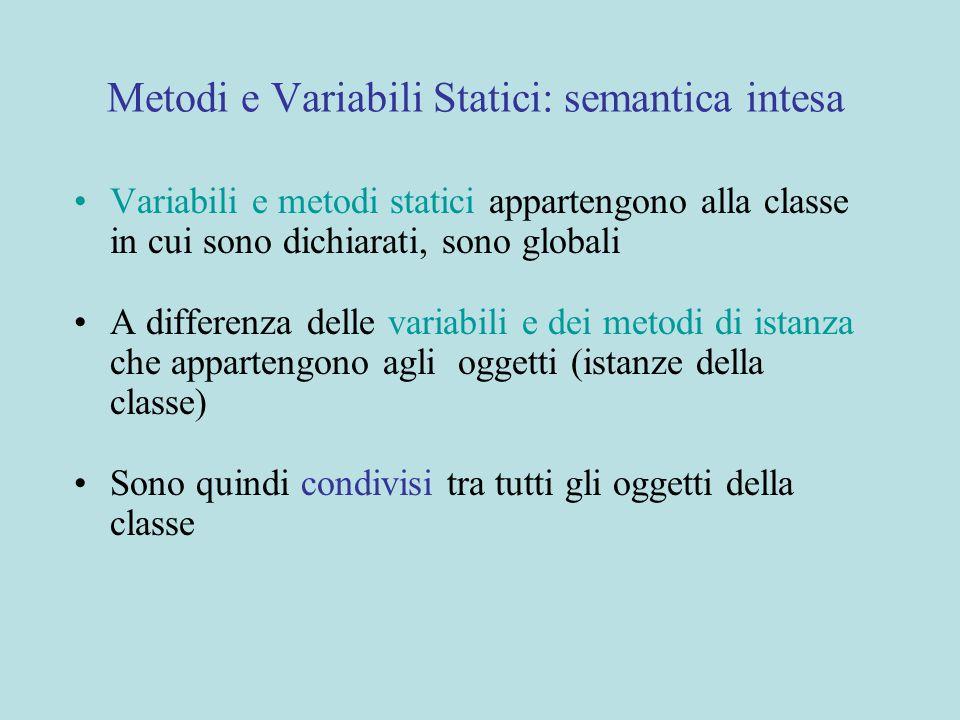 Metodi e Variabili Statici: semantica intesa Variabili e metodi statici appartengono alla classe in cui sono dichiarati, sono globali A differenza delle variabili e dei metodi di istanza che appartengono agli oggetti (istanze della classe) Sono quindi condivisi tra tutti gli oggetti della classe