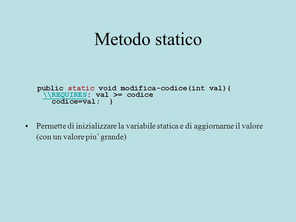 Metodo statico public static void modifica-codice(int val){ \\REQUIRES: val >= codice\\REQUIRES codice=val; } Permette di inizializzare la variabile statica e di aggiornarne il valore (con un valore piu' grande)
