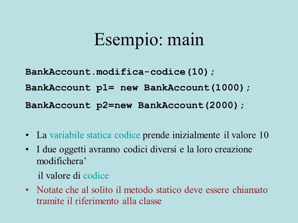 Esempio: main BankAccount.modifica-codice(10); BankAccount p1= new BankAccount(1000); BankAccount p2=new BankAccount(2000); La variabile statica codice prende inizialmente il valore 10 I due oggetti avranno codici diversi e la loro creazione modifichera' il valore di codice Notate che al solito il metodo statico deve essere chiamato tramite il riferimento alla classe